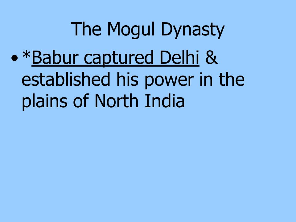 The Mogul Dynasty *Babur captured Delhi & established his power in the plains of North India