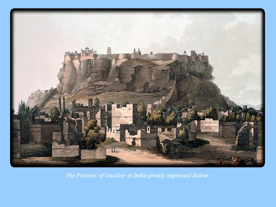 The Fortress of Gwalior in India greatly impressed Babur