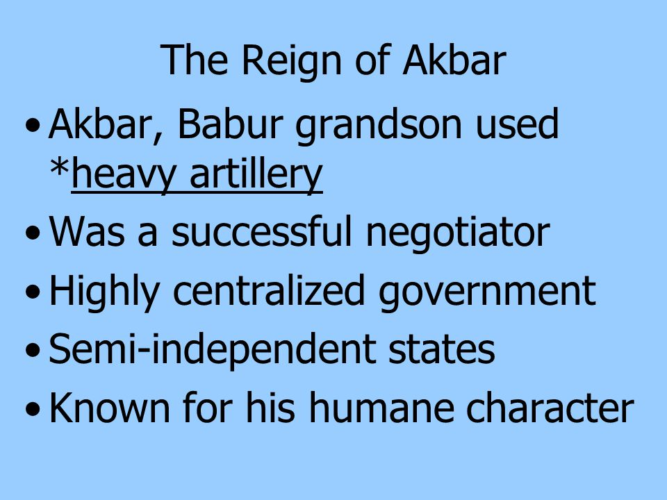 The Reign of Akbar Akbar, Babur grandson used *heavy artillery. Was a successful negotiator. Highly centralized government.
