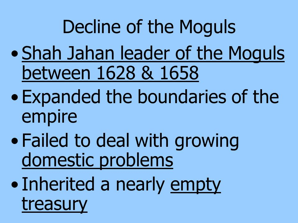 Decline of the Moguls Shah Jahan leader of the Moguls between 1628 & 1658. Expanded the boundaries of the empire.