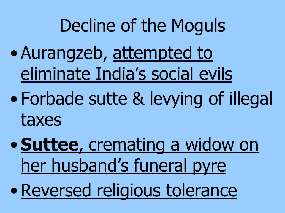 Decline of the Moguls Aurangzeb, attempted to eliminate India's social evils. Forbade sutte & levying of illegal taxes.