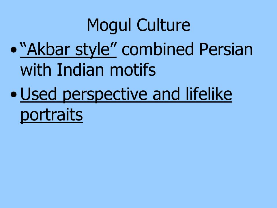 Mogul Culture Akbar style combined Persian with Indian motifs.