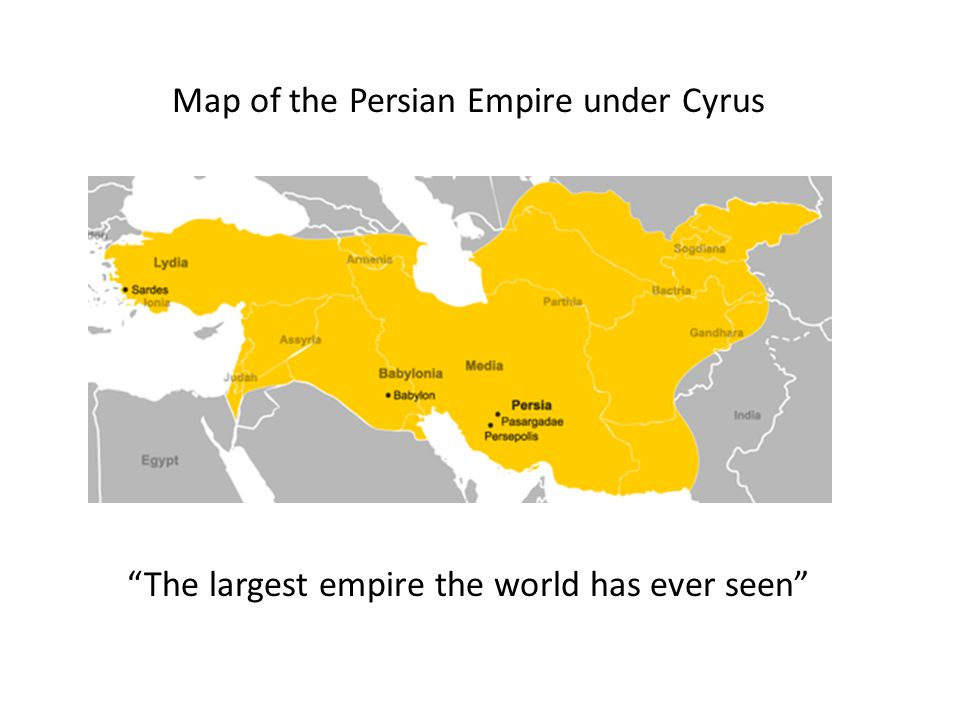 Map of the Persian Empire under Cyrus The largest empire the world has ever seen
