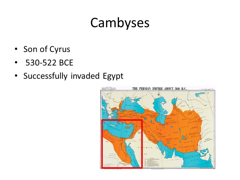 Cambyses Son of Cyrus 530-522 BCE Successfully invaded Egypt