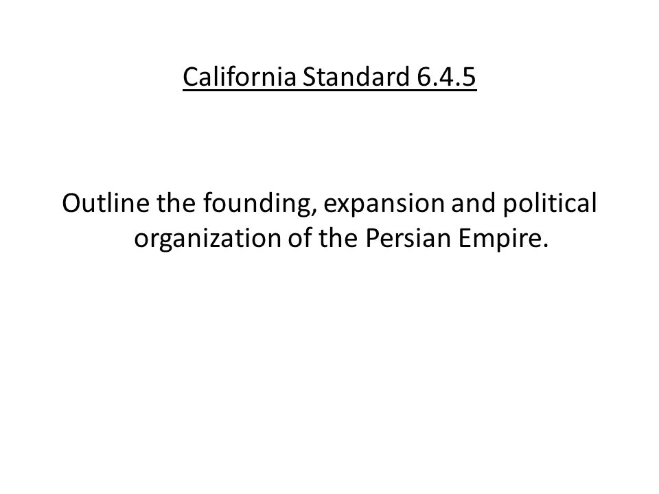California Standard 6.4.5 Outline the founding, expansion and political organization of the Persian Empire.