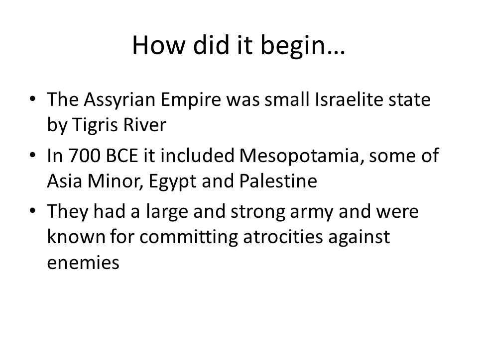 How did it begin… The Assyrian Empire was small Israelite state by Tigris River.