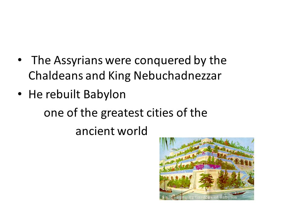 The Assyrians were conquered by the Chaldeans and King Nebuchadnezzar