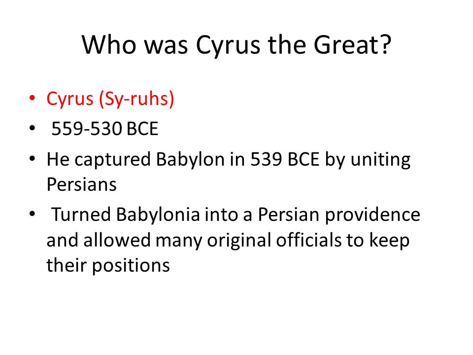 Who was Cyrus the Great Cyrus (Sy-ruhs) 559-530 BCE