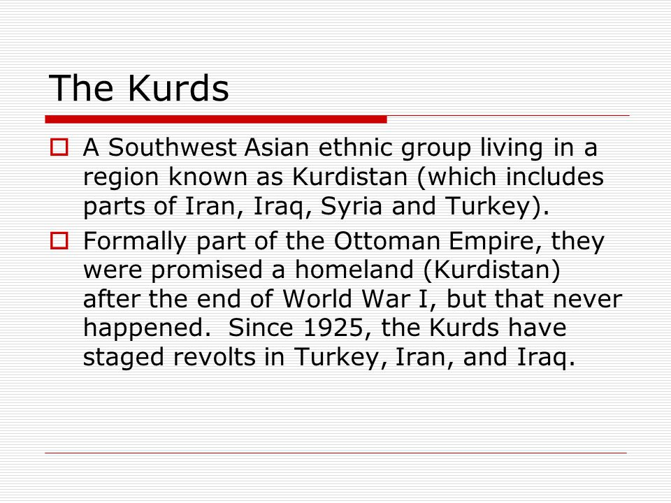 The Kurds A Southwest Asian ethnic group living in a region known as Kurdistan (which includes parts of Iran, Iraq, Syria and Turkey).