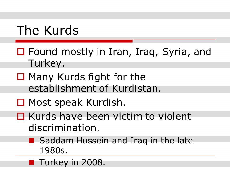 The Kurds Found mostly in Iran, Iraq, Syria, and Turkey.