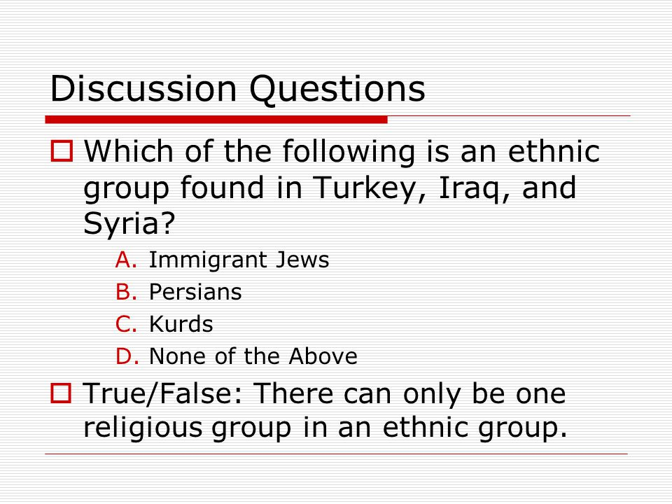 Discussion Questions Which of the following is an ethnic group found in Turkey, Iraq, and Syria Immigrant Jews.