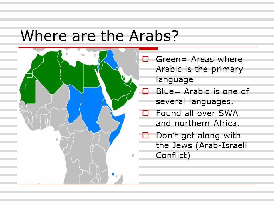 Where are the Arabs Green= Areas where Arabic is the primary language