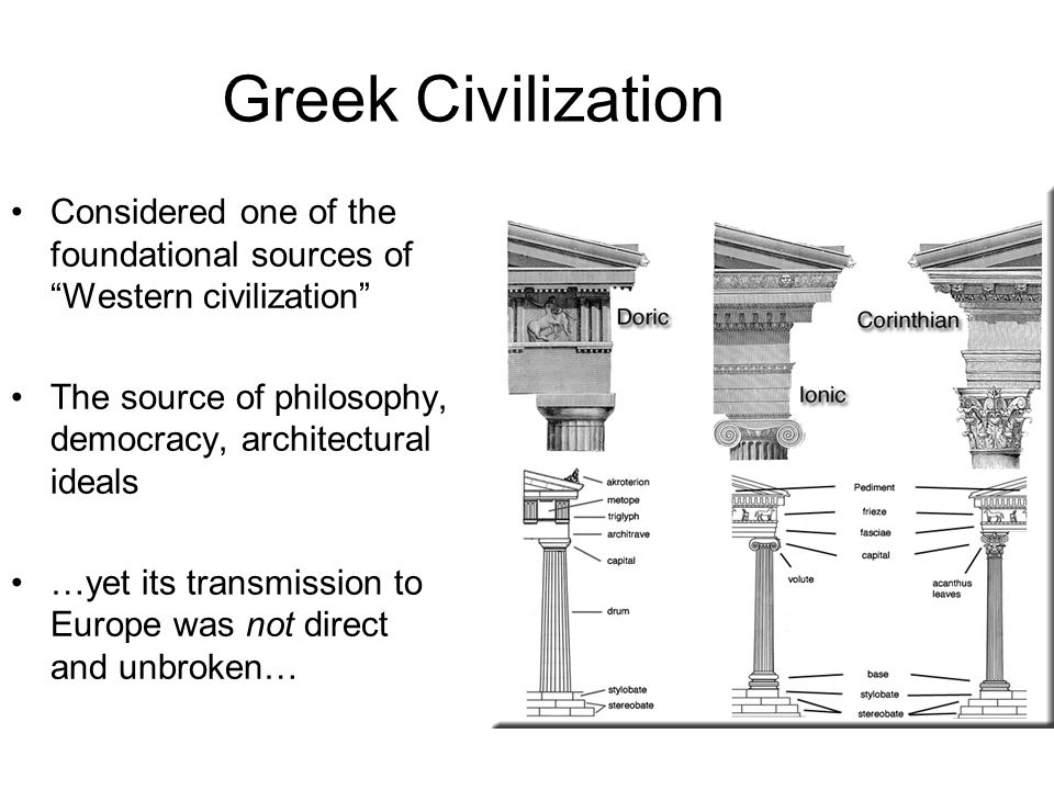 Greek Civilization Considered one of the foundational sources of Western civilization The source of philosophy, democracy, architectural ideals.