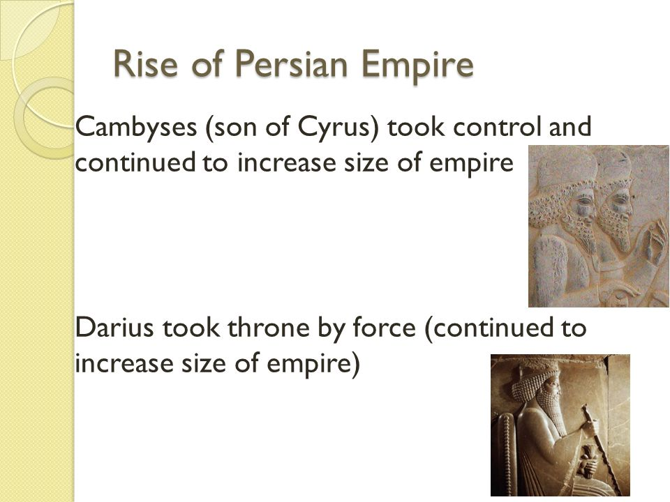 Rise of Persian Empire Cambyses (son of Cyrus) took control and continued to increase size of empire.