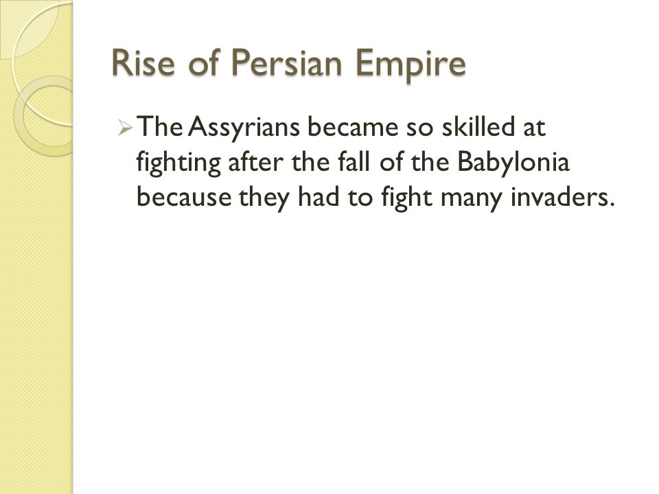 Rise of Persian Empire The Assyrians became so skilled at fighting after the fall of the Babylonia because they had to fight many invaders.