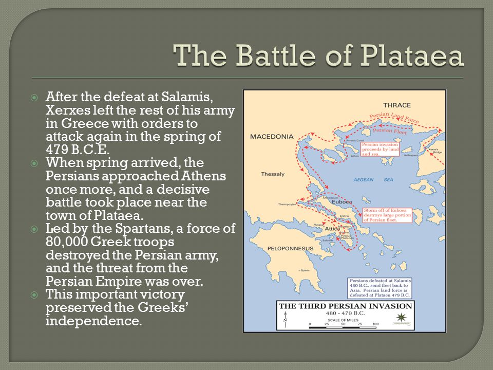 The Battle of Plataea After the defeat at Salamis, Xerxes left the rest of his army in Greece with orders to attack again in the spring of 479 B.C.E.