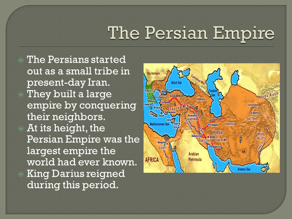 The Persian Empire The Persians started out as a small tribe in present-day Iran. They built a large empire by conquering their neighbors.
