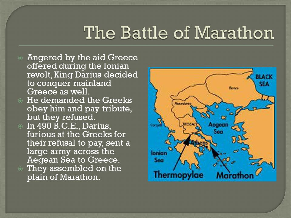 The Battle of Marathon Angered by the aid Greece offered during the Ionian revolt, King Darius decided to conquer mainland Greece as well.