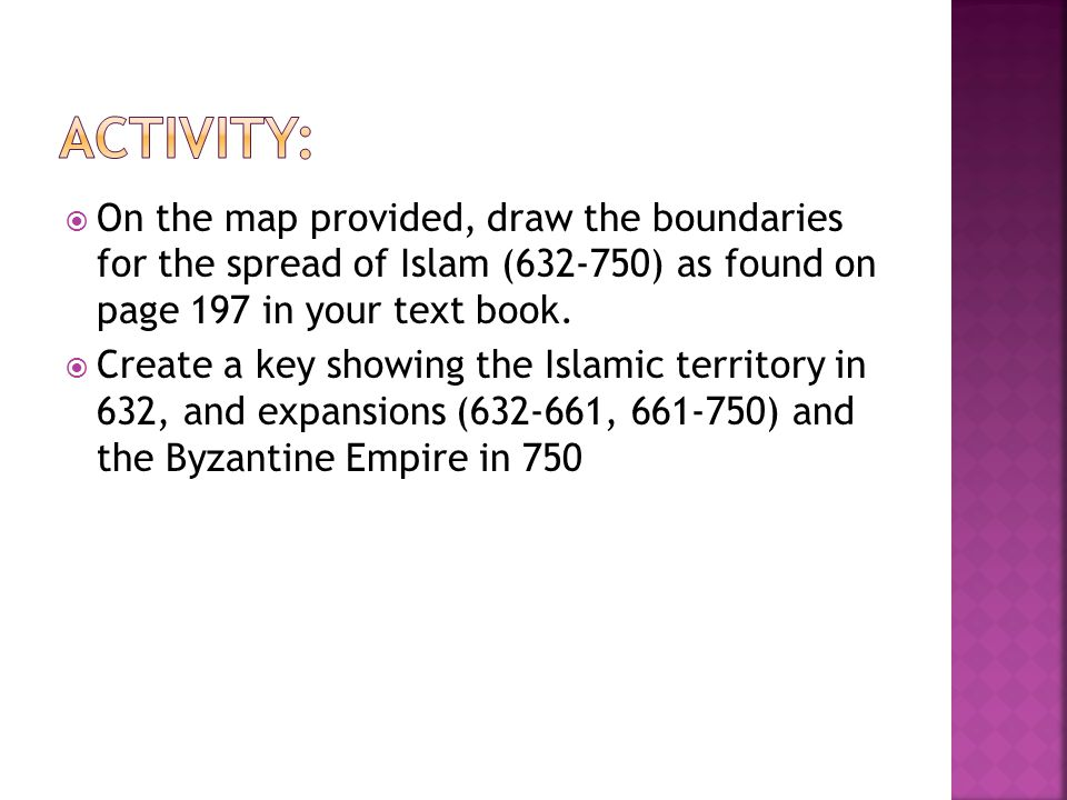 Activity: On the map provided, draw the boundaries for the spread of Islam (632-750) as found on page 197 in your text book.