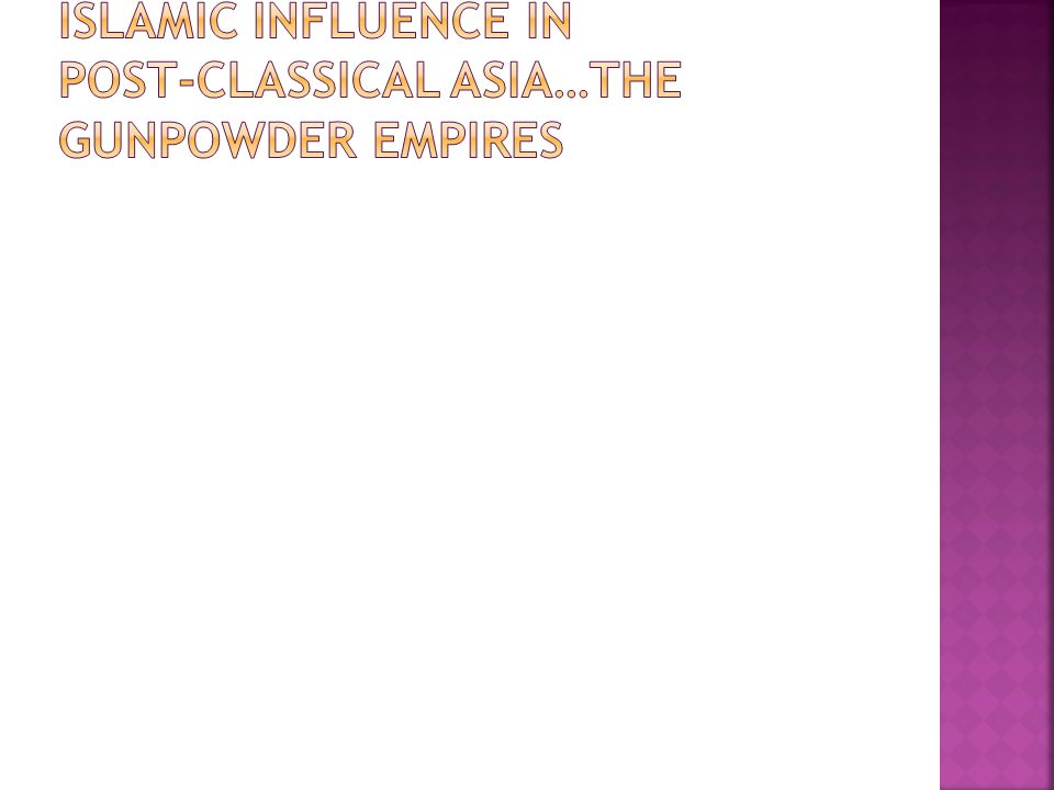 Islamic influence in Post-Classical Asia…the Gunpowder empires