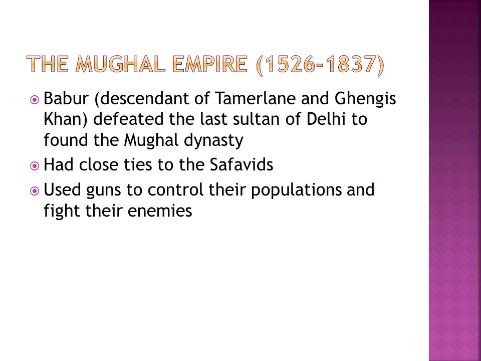 The Mughal Empire (1526-1837) Babur (descendant of Tamerlane and Ghengis Khan) defeated the last sultan of Delhi to found the Mughal dynasty.