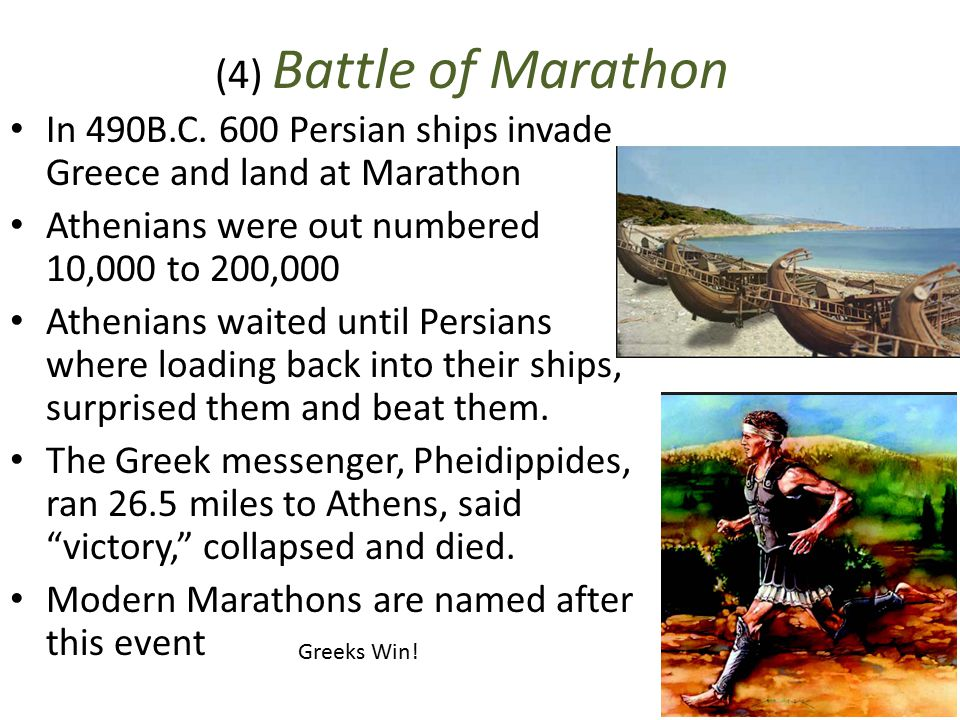 (4) Battle of Marathon In 490B.C. 600 Persian ships invade Greece and land at Marathon. Athenians were out numbered 10,000 to 200,000.