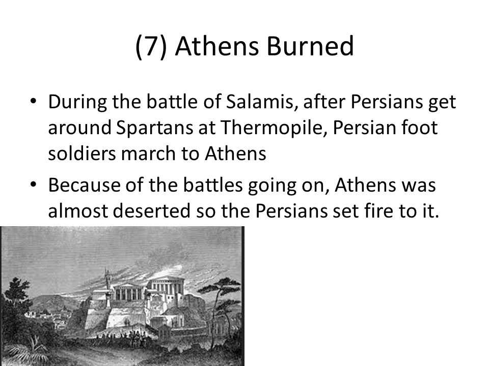 (7) Athens Burned During the battle of Salamis, after Persians get around Spartans at Thermopile, Persian foot soldiers march to Athens.