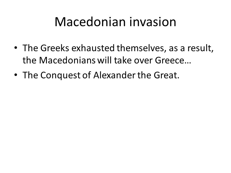 Macedonian invasion The Greeks exhausted themselves, as a result, the Macedonians will take over Greece…