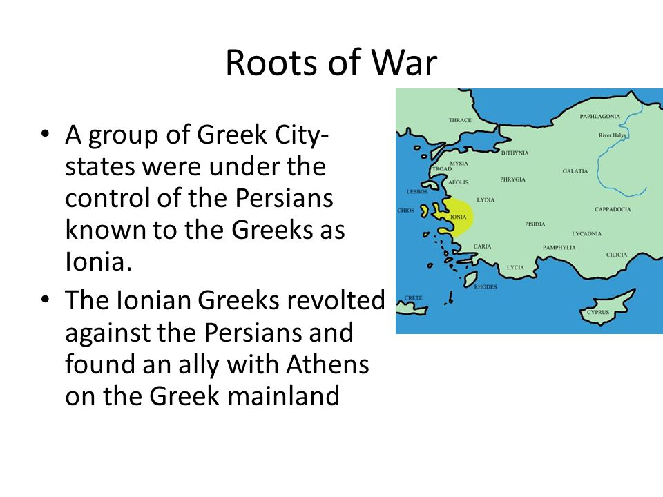 Roots of War A group of Greek City-states were under the control of the Persians known to the Greeks as Ionia.