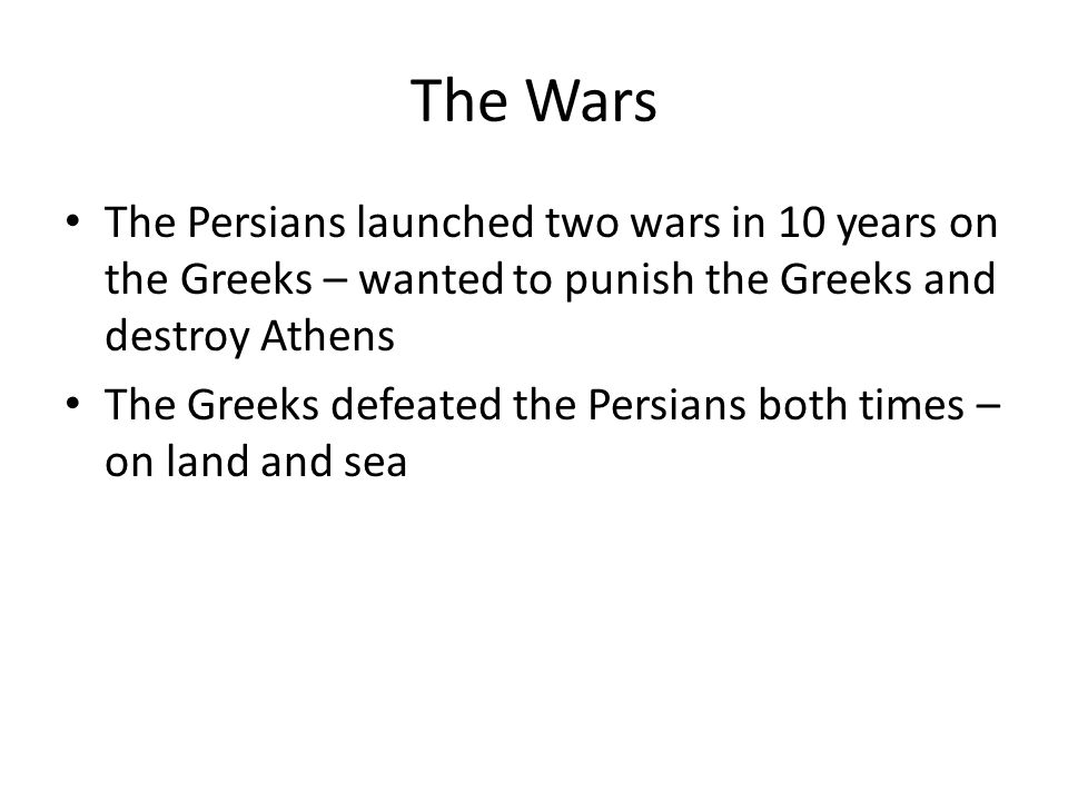 The Wars The Persians launched two wars in 10 years on the Greeks – wanted to punish the Greeks and destroy Athens.