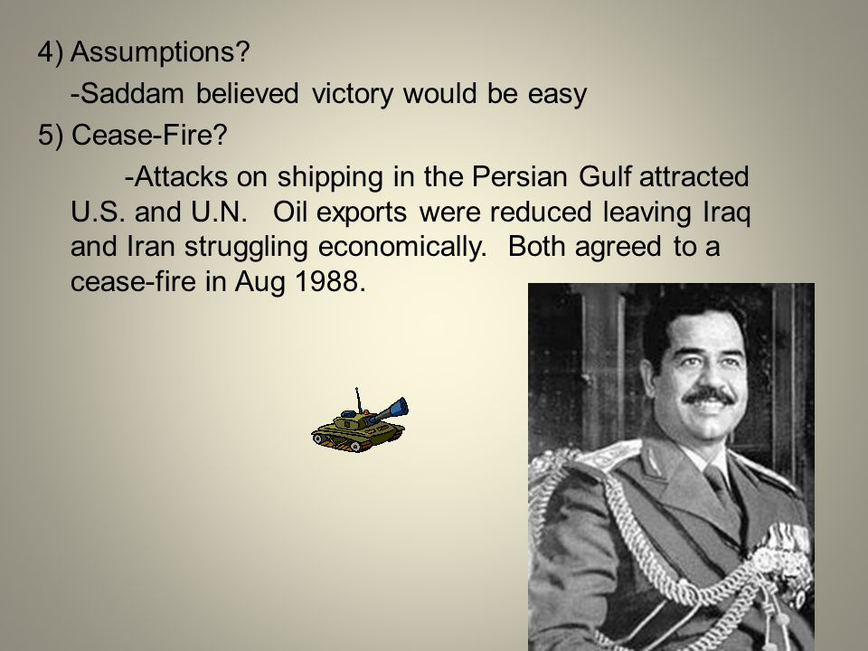 4) Assumptions -Saddam believed victory would be easy. 5) Cease-Fire