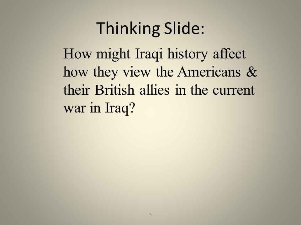 Thinking Slide: How might Iraqi history affect how they view the Americans & their British allies in the current war in Iraq