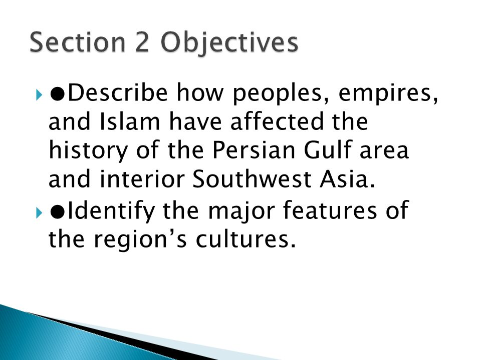 Section 2 Objectives ●Describe how peoples, empires, and Islam have affected the history of the Persian Gulf area and interior Southwest Asia.
