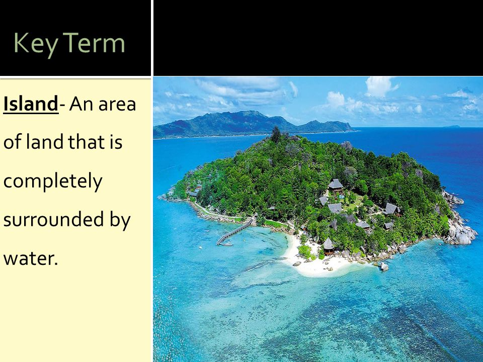 Key Term Island- An area of land that is completely surrounded by water.
