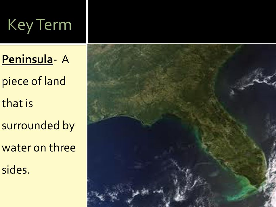 Key Term Peninsula- A piece of land that is surrounded by water on three sides.