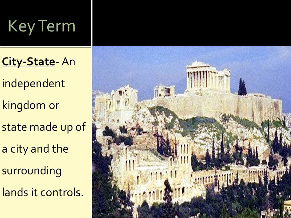 Key Term City-State- An independent kingdom or state made up of a city and the surrounding lands it controls.