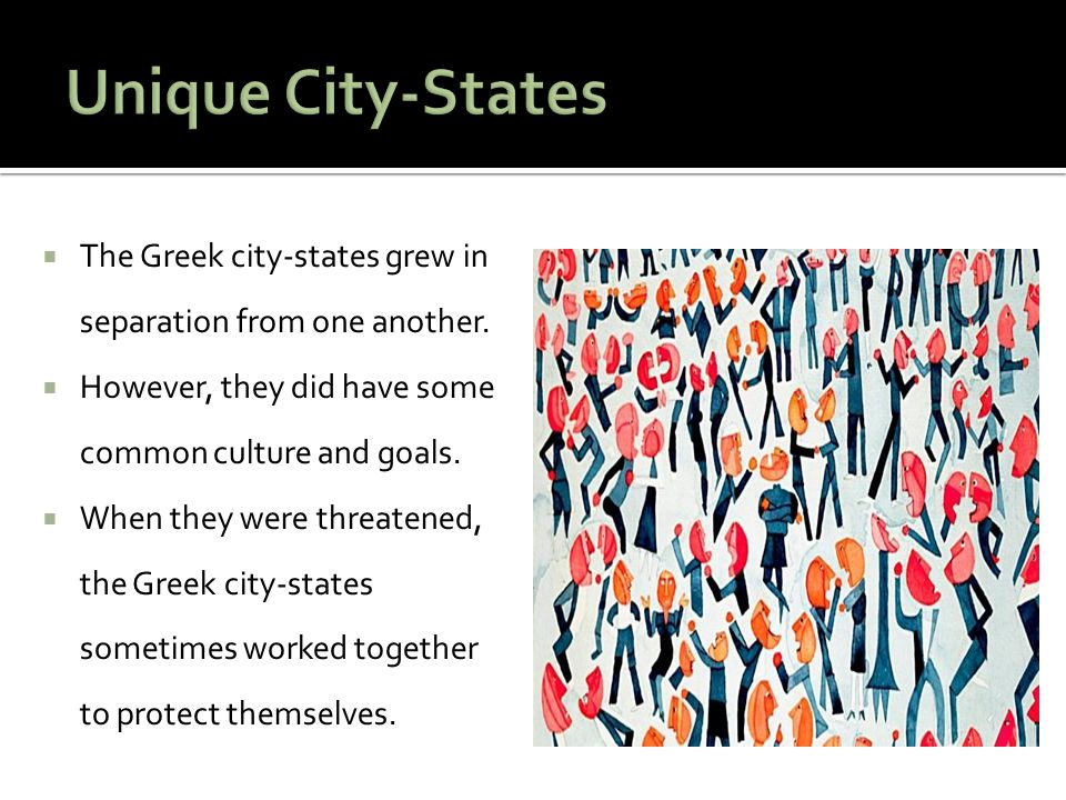Unique City-States The Greek city-states grew in separation from one another. However, they did have some common culture and goals.