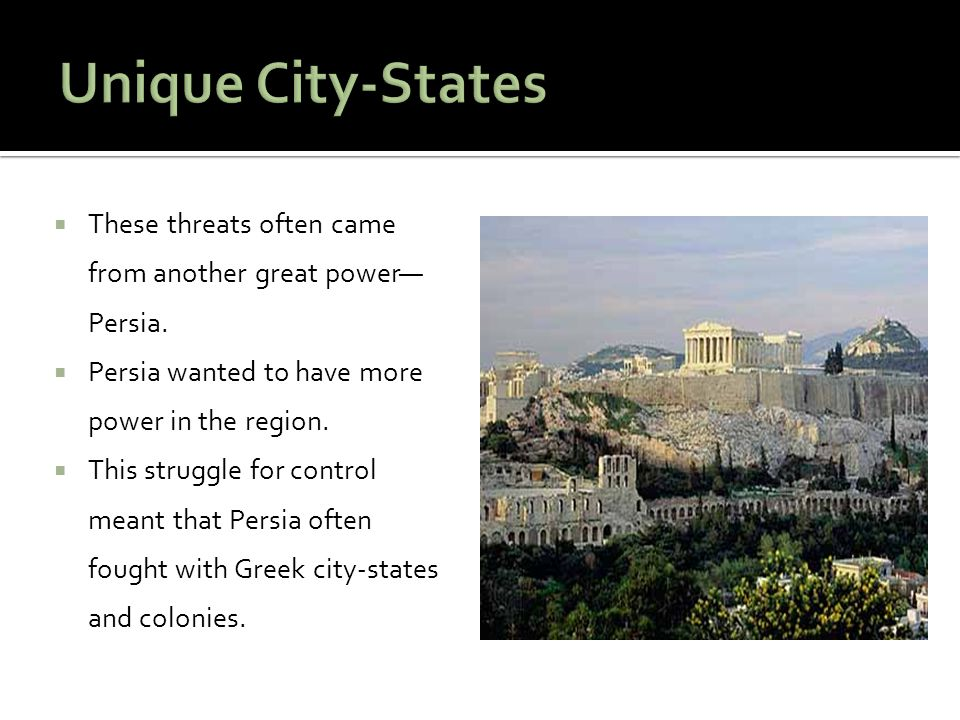 Unique City-States These threats often came from another great power—Persia. Persia wanted to have more power in the region.
