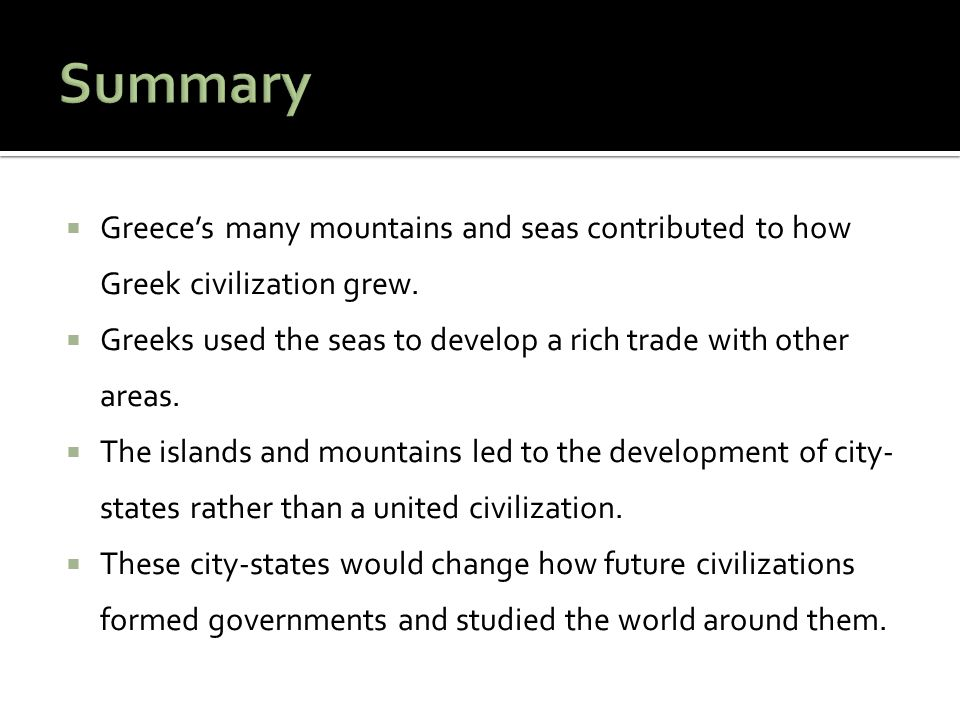 Summary Greece's many mountains and seas contributed to how Greek civilization grew. Greeks used the seas to develop a rich trade with other areas.
