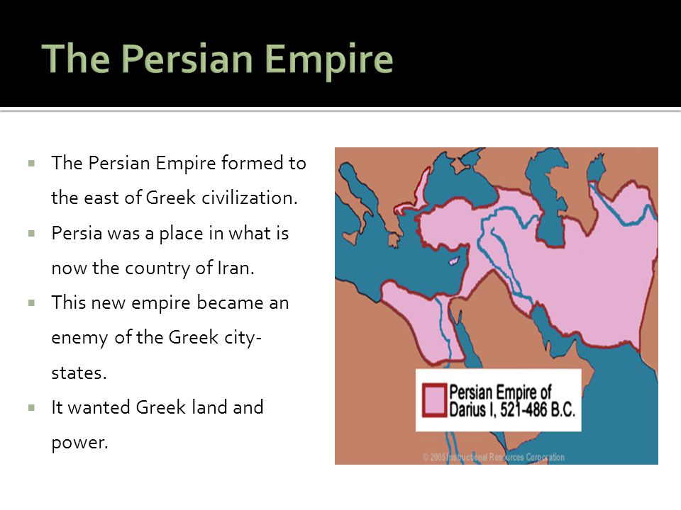 The Persian Empire The Persian Empire formed to the east of Greek civilization. Persia was a place in what is now the country of Iran.