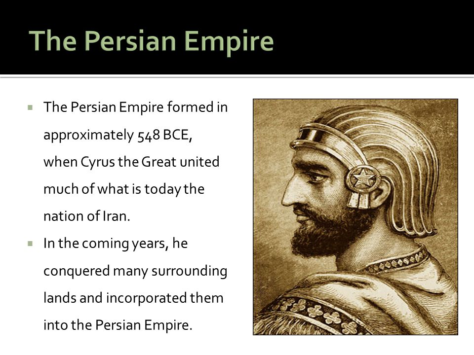 The Persian Empire The Persian Empire formed in approximately 548 BCE, when Cyrus the Great united much of what is today the nation of Iran.