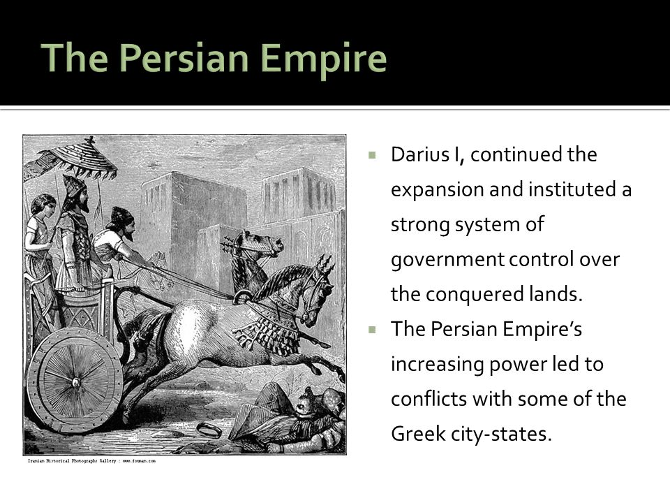 The Persian Empire Darius I, continued the expansion and instituted a strong system of government control over the conquered lands.