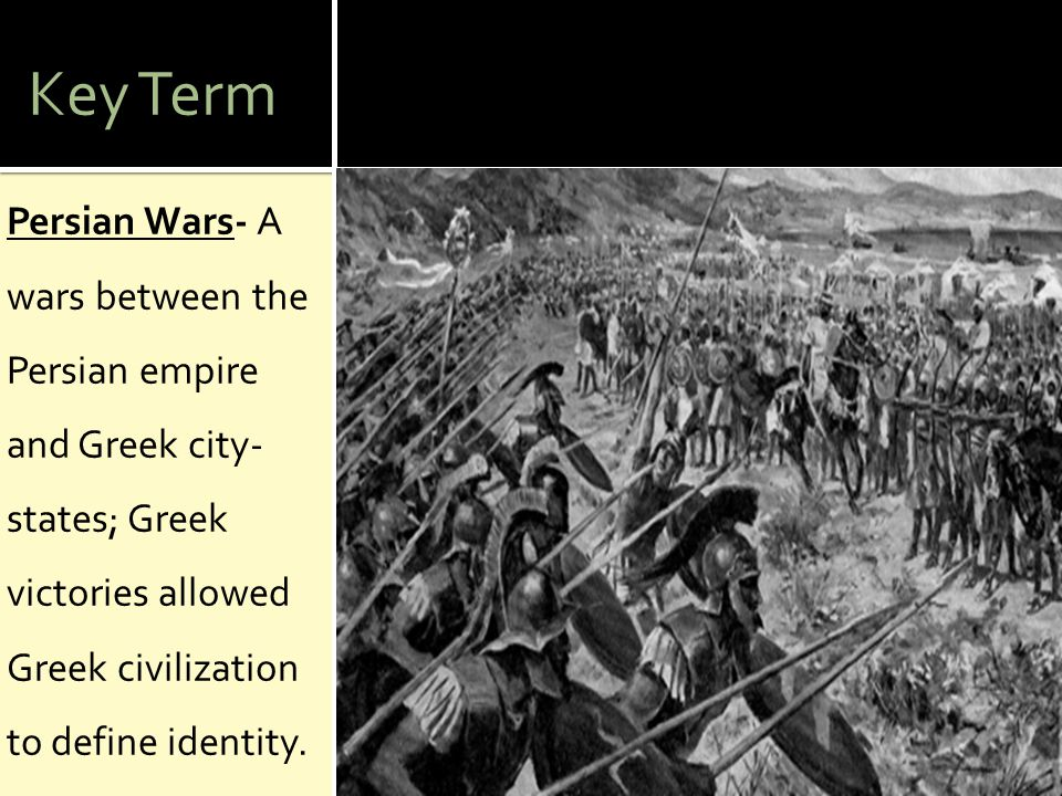 Key Term Persian Wars- A wars between the Persian empire and Greek city-states; Greek victories allowed Greek civilization to define identity.