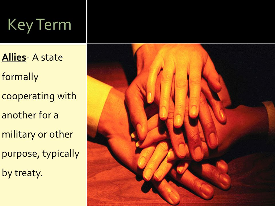 Key Term Allies- A state formally cooperating with another for a military or other purpose, typically by treaty.