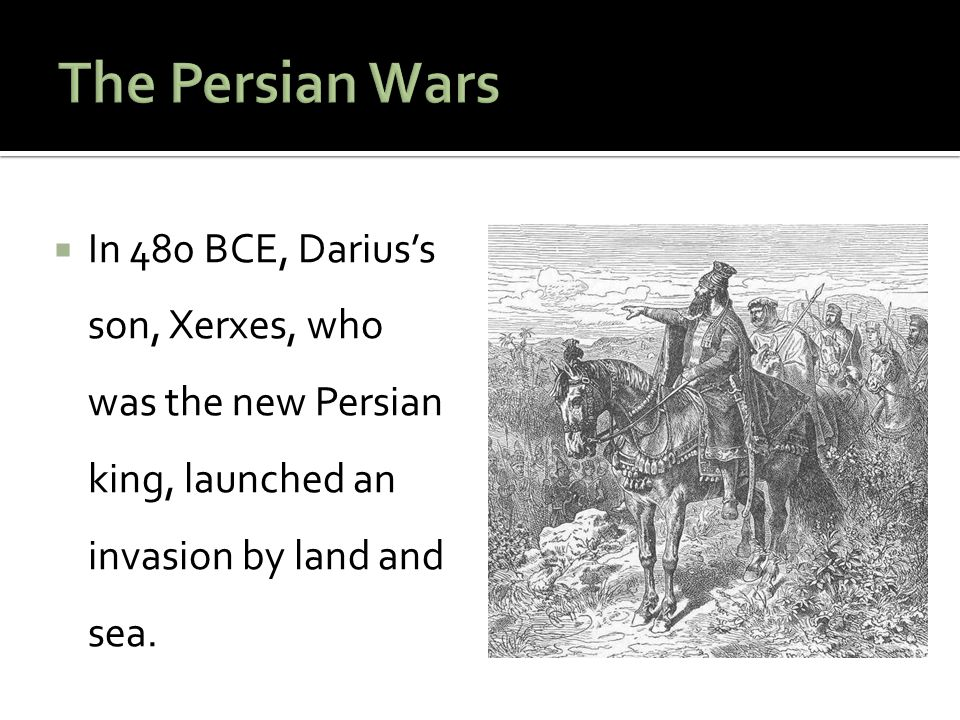 The Persian Wars In 480 BCE, Darius's son, Xerxes, who was the new Persian king, launched an invasion by land and sea.