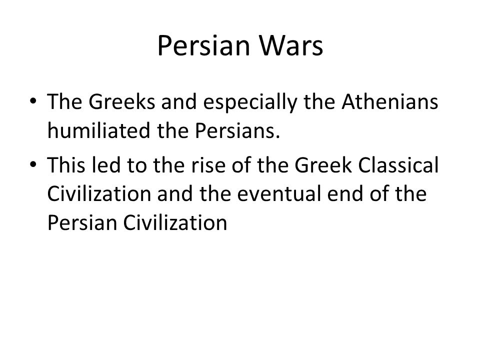 Persian Wars The Greeks and especially the Athenians humiliated the Persians.