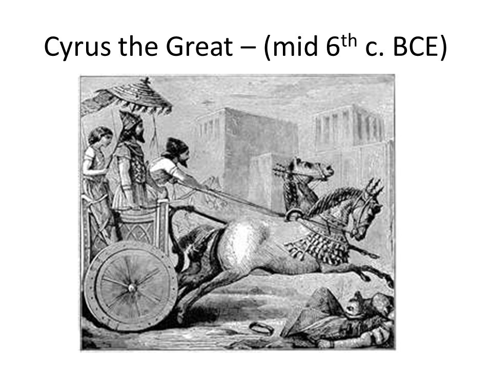 Cyrus the Great – (mid 6th c. BCE)