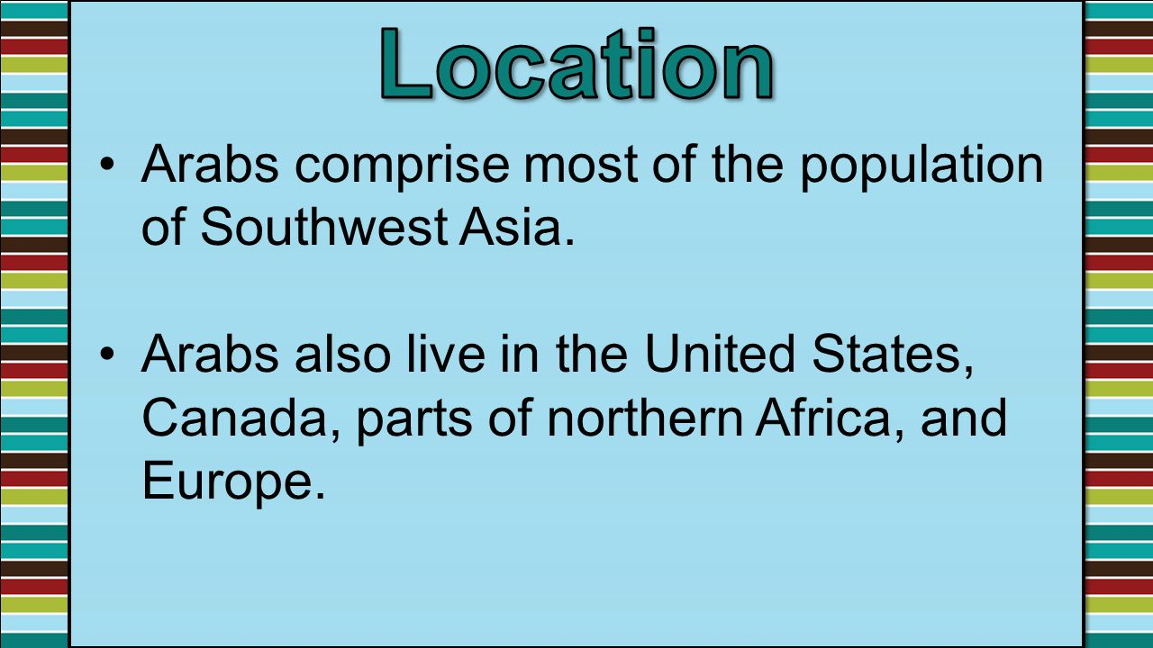 Location Arabs comprise most of the population of Southwest Asia.