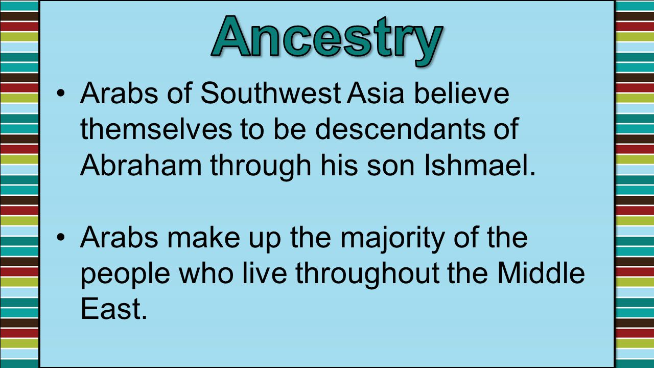 Ancestry Arabs of Southwest Asia believe themselves to be descendants of Abraham through his son Ishmael.