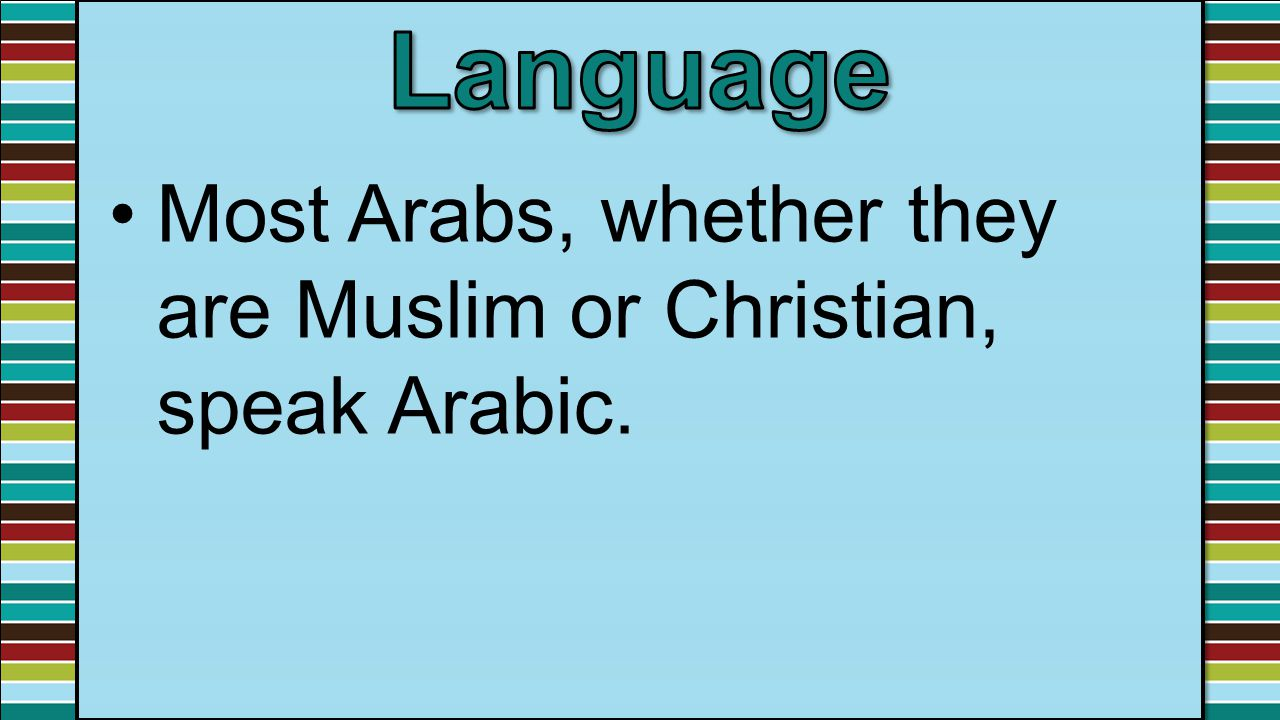 Language Most Arabs, whether they are Muslim or Christian, speak Arabic.